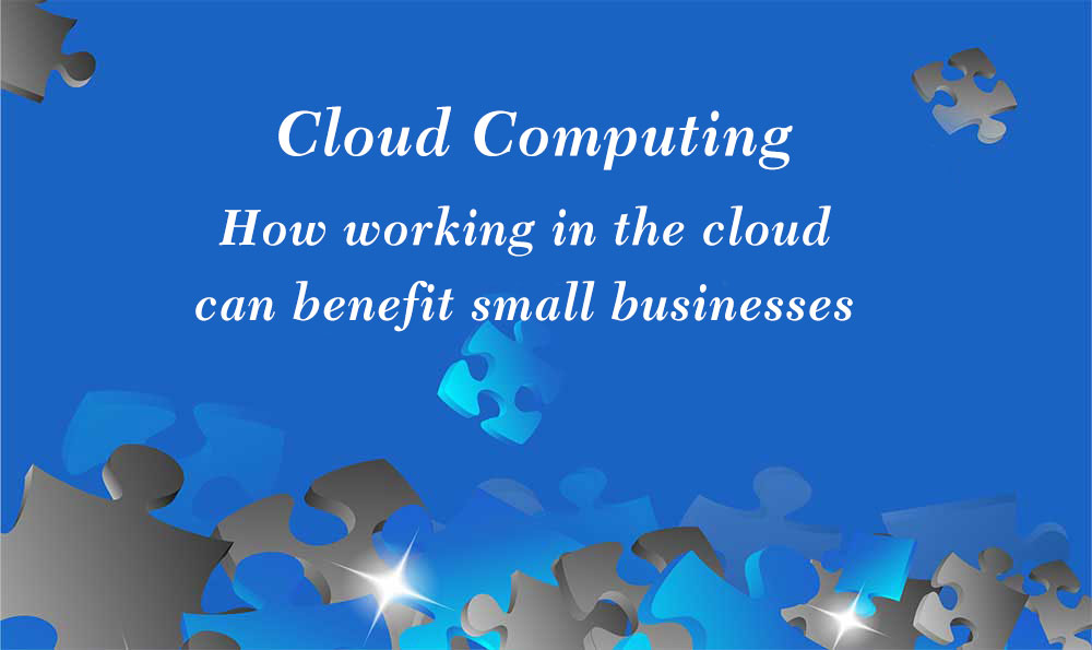 Cloud Computing – How Working In The Cloud Can Benefit Small Businesses