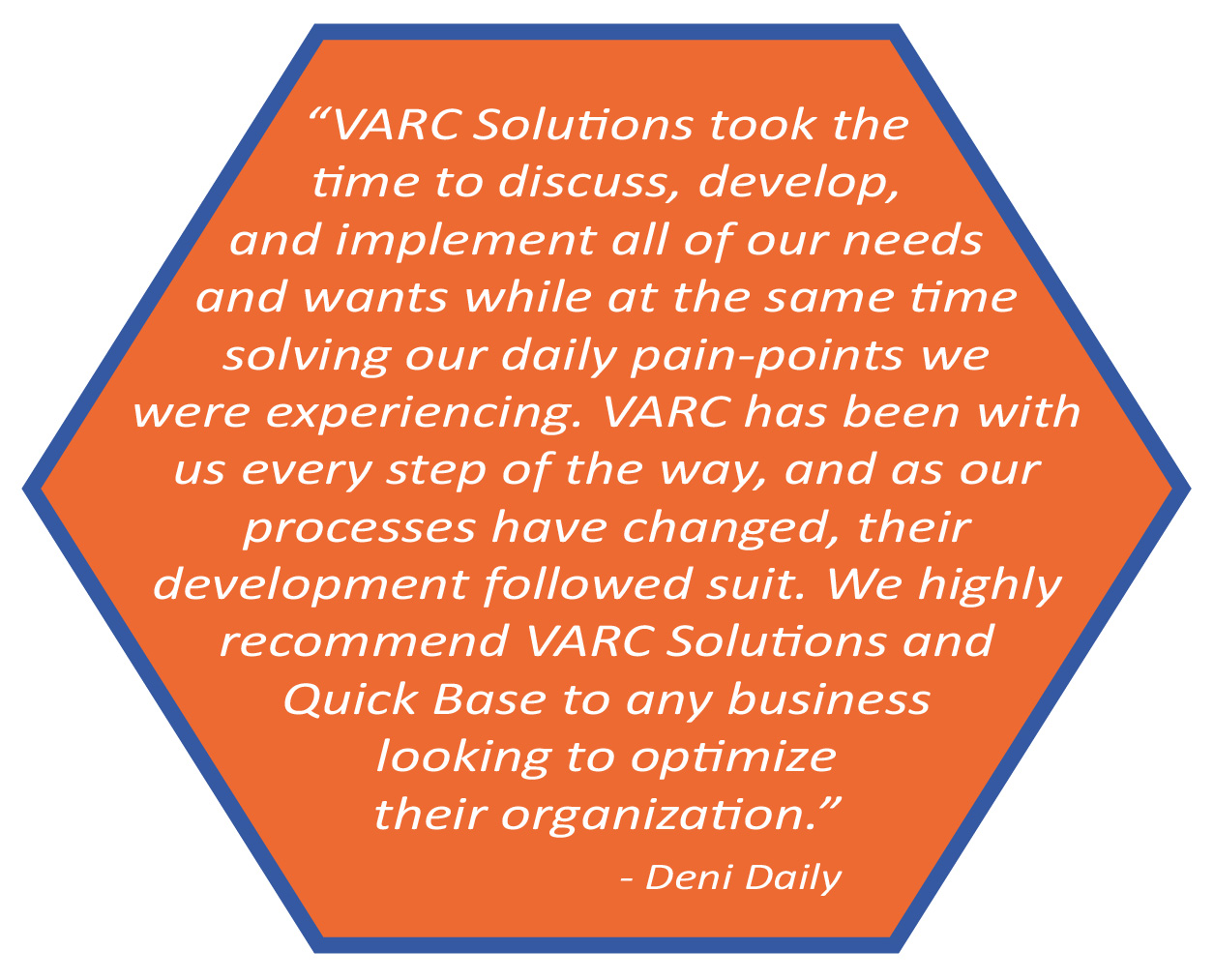 VARC Solutions took the time to discuss, develop, and implement all of our needs and wants while at the same time solving our daily pain-points we were experiencing. VARC has been with us every step of the way, and as our processes have changed, their development followed suite. We highly recommend VARC Solutions and Quick Base to any business looking to optimize their organization. Deni Daily