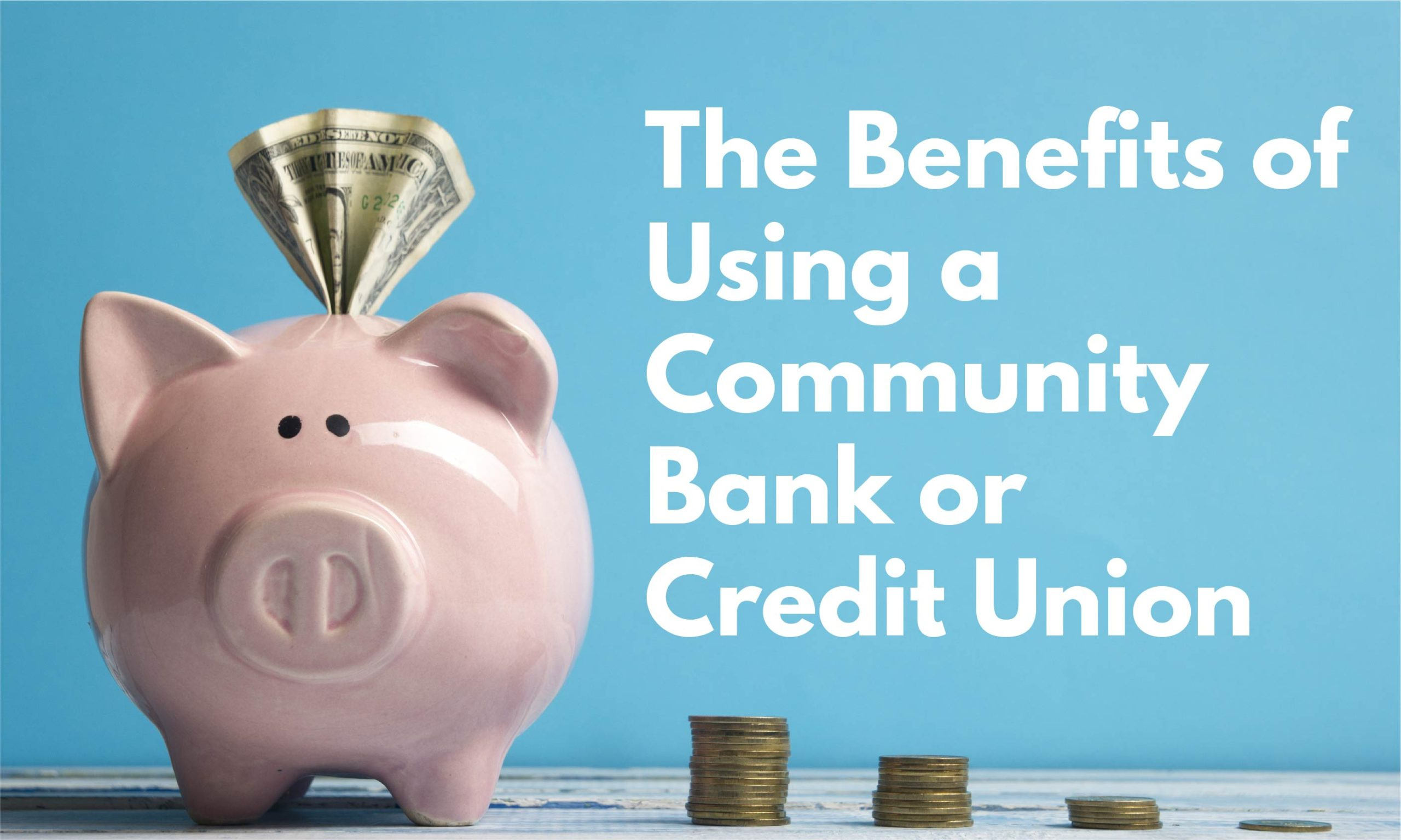 The Benefits Of Using A Community Bank Or Credit Union
